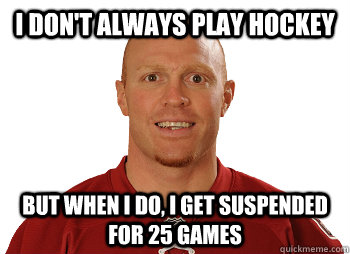 I don't always play hockey But when I do, I get suspended for 25 games