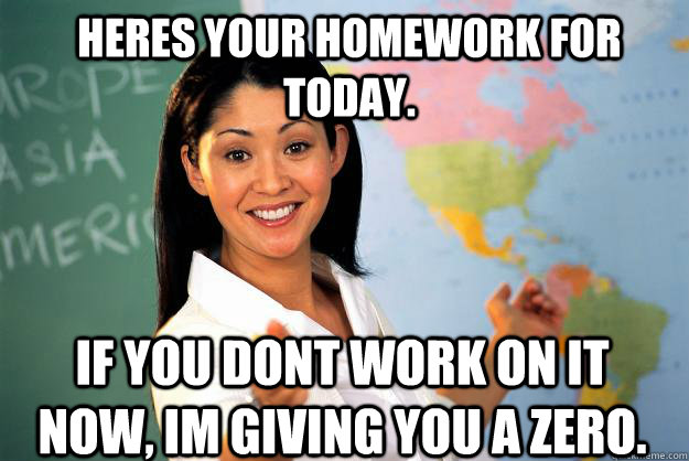Heres your homework for today. If you dont work on it now, im giving you a zero. - Heres your homework for today. If you dont work on it now, im giving you a zero.  Unhelpful High School Teacher