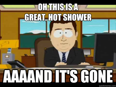 Oh this is a  great, hot shower aaaand it's gone