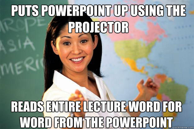 Puts powerpoint up using the projector Reads entire lecture word for word from the powerpoint  Unhelpful High School Teacher