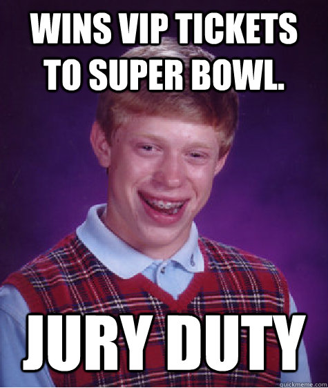Wins VIP tickets to super bowl.  jury Duty - Wins VIP tickets to super bowl.  jury Duty  Bad Luck Brian