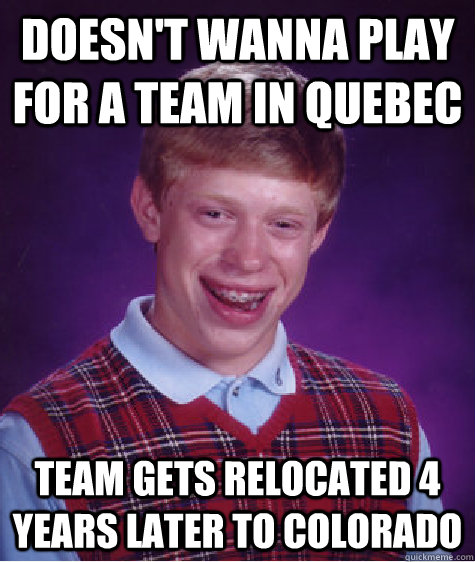 Doesn't wanna play for a team in Quebec team gets relocated 4 years later to Colorado - Doesn't wanna play for a team in Quebec team gets relocated 4 years later to Colorado  Bad Luck Brian