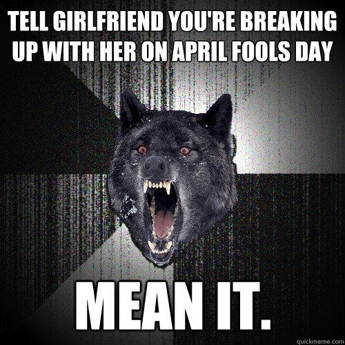 Tell girlfriend you're breaking up with her on april fools day mean it. - Tell girlfriend you're breaking up with her on april fools day mean it.  Insanity Wolf