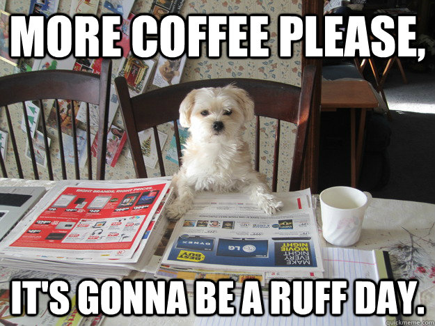 8c3144988252c6d47af352b654c4647a103525bc497c819d9b6789d5131489ee more coffee please, it's gonna be a ruff day more coffee please