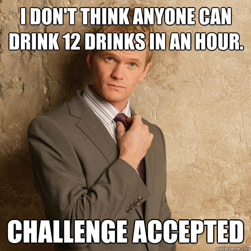 I don't think anyone can drink 12 drinks in an hour. Challenge accepted
