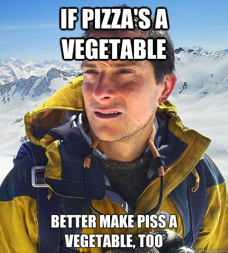 If pizza's a vegetable better make piss a vegetable, too - If pizza's a vegetable better make piss a vegetable, too  Bear Grylls
