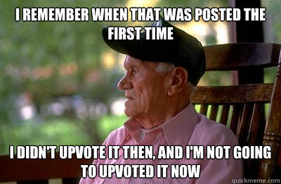 I remember when that was posted the first time I didn't upvote it then, and I'm not going to upvoted it now