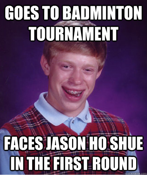 goes to badminton tournament faces jason ho shue in the first round - goes to badminton tournament faces jason ho shue in the first round  Bad Luck Brian