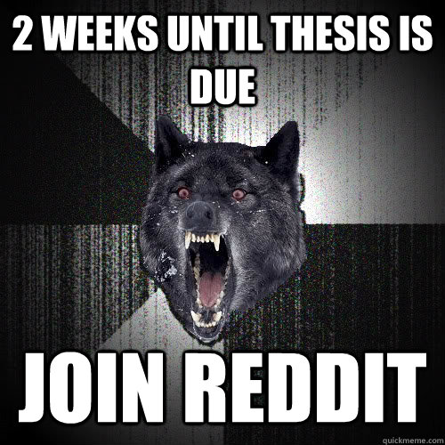 2 Weeks until thesis is due join reddit - 2 Weeks until thesis is due join reddit  insanitywolf