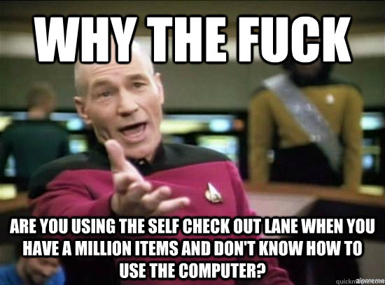 Why the fuck Are you using the self check out lane when you have a million items and don't know how to use the computer? - Why the fuck Are you using the self check out lane when you have a million items and don't know how to use the computer?  Misc