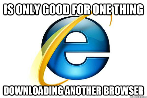 is only good for one thing downloading another browser