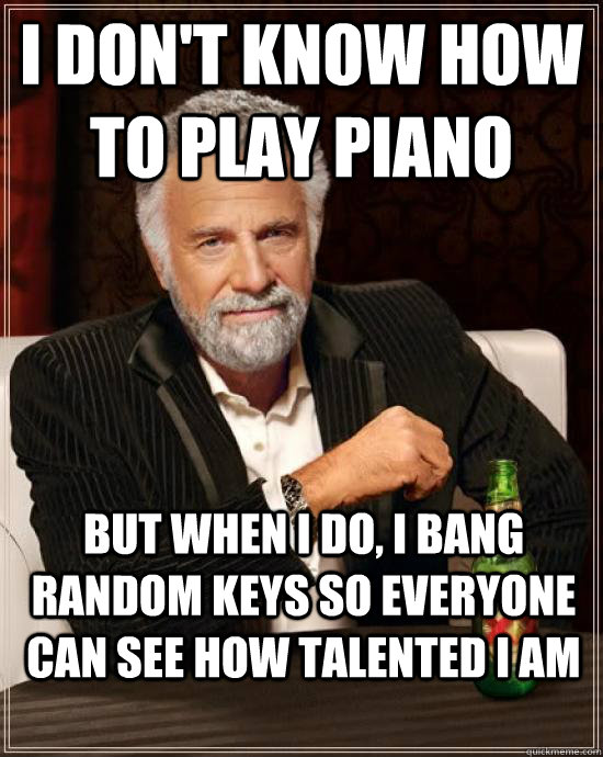 i don't know how to play piano but when I do, i bang random keys so everyone can see how talented i am - i don't know how to play piano but when I do, i bang random keys so everyone can see how talented i am  but when I do, Potter!