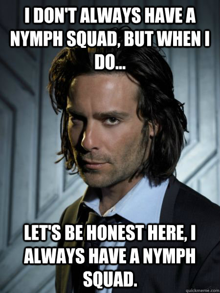 I don't always have a nymph squad, but when I do... Let's be honest here, I always have a nymph squad.  Gaius Baltar