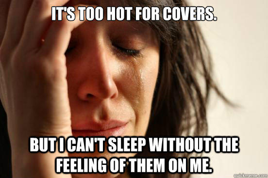 It's too hot for covers. but i can't sleep without the feeling of them on me. - It's too hot for covers. but i can't sleep without the feeling of them on me.  First World Problems