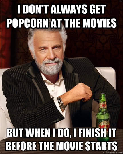I don't always get popcorn at the movies but when I do, I finish it before the movie starts - I don't always get popcorn at the movies but when I do, I finish it before the movie starts  The Most Interesting Man In The World