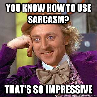 you know how to use sarcasm? That's so impressive - you know how to use sarcasm? That's so impressive  Condescending Wonka
