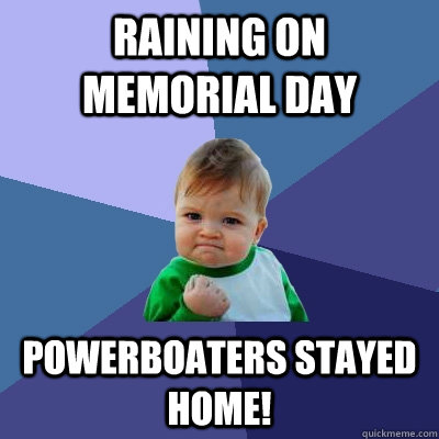 Raining on Memorial Day Powerboaters stayed home! - Raining on Memorial Day Powerboaters stayed home!  Success Kid