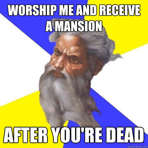 Worship me and receive a mansion after you're dead - Worship me and receive a mansion after you're dead  Advice God