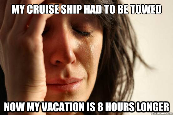 My cruise ship had to be towed Now my vacation is 8 hours longer - My cruise ship had to be towed Now my vacation is 8 hours longer  First World Problems