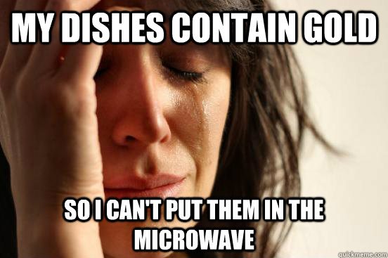 My Dishes contain gold So i can't put them in the microwave - My Dishes contain gold So i can't put them in the microwave  First World Problems