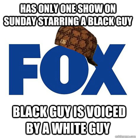 Has only one show on Sunday starring a black guy  Black guy is voiced by a white guy