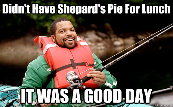 Didn't Have Shepard's Pie For Lunch IT WAS A GOOD DAY
