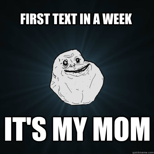 first text in a week it's my mom - first text in a week it's my mom  Forever Alone