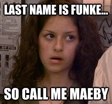 Last name is Funke... SO CALL ME MAEBY  Call Me Maeby