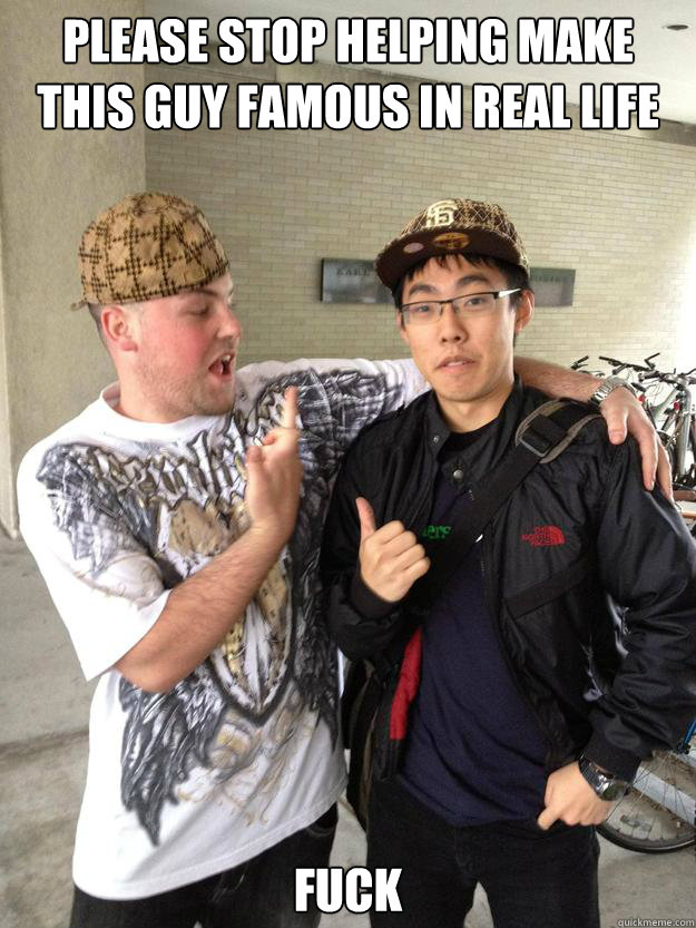 PLEASE STOP HELPING MAKE THIS GUY FAMOUS IN REAL LIFE FUCK - PLEASE STOP HELPING MAKE THIS GUY FAMOUS IN REAL LIFE FUCK  Real Life Scumbag Steve
