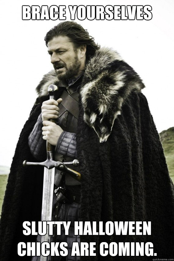 Brace yourselves slutty halloween chicks are coming. - Brace yourselves slutty halloween chicks are coming.  Brace yourself