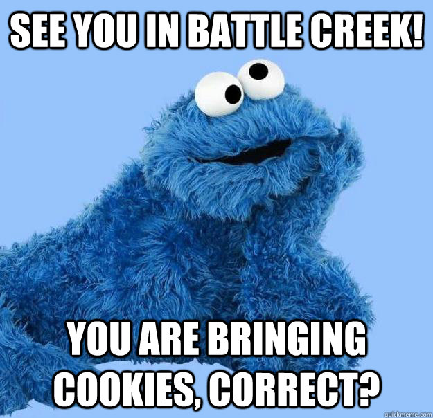 SEE YOU IN BATTLE CREEK! YOU ARE BRINGING COOKIES, CORRECT?  Condescending Cookie Monster