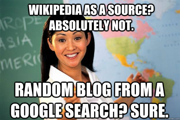 Wikipedia as a source? Absolutely not. Random blog from a google search? Sure. - Wikipedia as a source? Absolutely not. Random blog from a google search? Sure.  Unhelpful High School Teacher