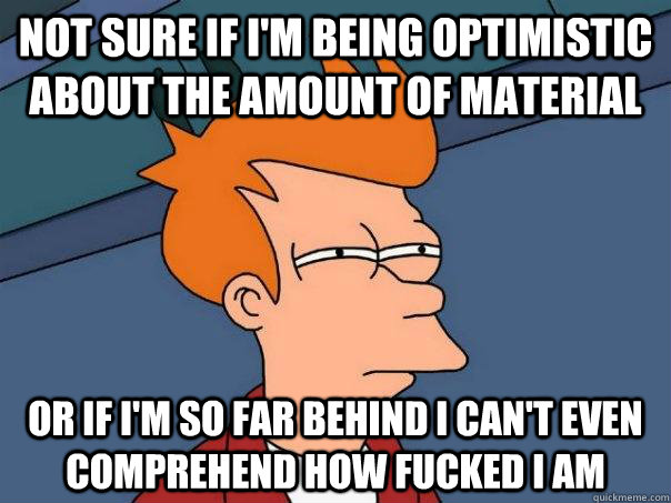 not sure if i'm being optimistic about the amount of material or if i'm so far behind I can't even comprehend how fucked i am - not sure if i'm being optimistic about the amount of material or if i'm so far behind I can't even comprehend how fucked i am  Futurama Fry
