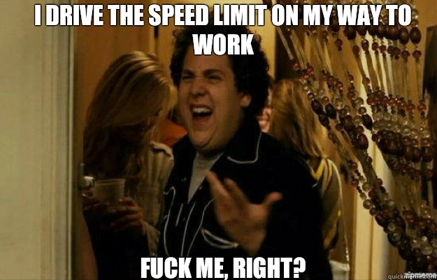 I drive the speed limit on my way to work FUCK ME, RIGHT? - I drive the speed limit on my way to work FUCK ME, RIGHT?  fuck me right