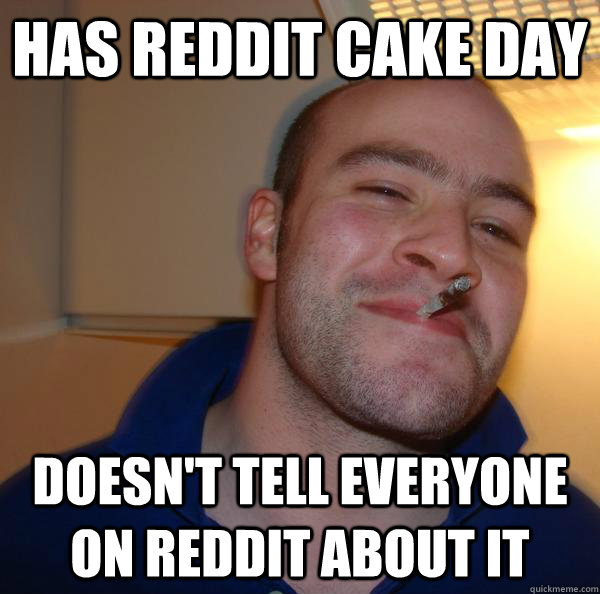Has reddit cake day Doesn't tell everyone on reddit about ...