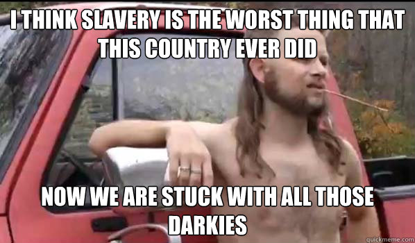 I think slavery is the worst thing that this country ever did now we are stuck with all those darkies - I think slavery is the worst thing that this country ever did now we are stuck with all those darkies  Almost Politically Correct Redneck