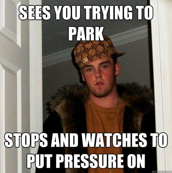 SEES YOU TRYING TO PARK STOPS AND WATCHES TO PUT PRESSURE ON - SEES YOU TRYING TO PARK STOPS AND WATCHES TO PUT PRESSURE ON  Scumbag Steve