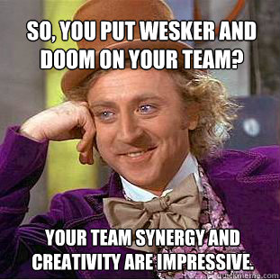 So, you put Wesker and Doom on your team?  Your team synergy and creativity are impressive.   Willy Wonka Meme