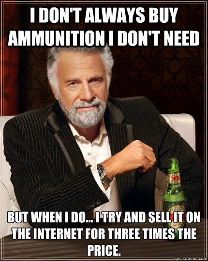 I don't always buy ammunition I don't need  But when i do... I try and sell it on the Internet for three times the price.  - I don't always buy ammunition I don't need  But when i do... I try and sell it on the Internet for three times the price.   The Most Interesting Man In The World