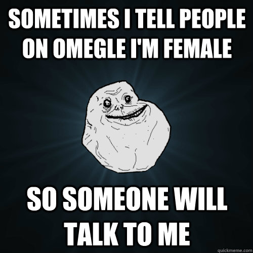 Sometimes I tell people on omegle I'm female so someone will talk to me - Sometimes I tell people on omegle I'm female so someone will talk to me  Forever Alone