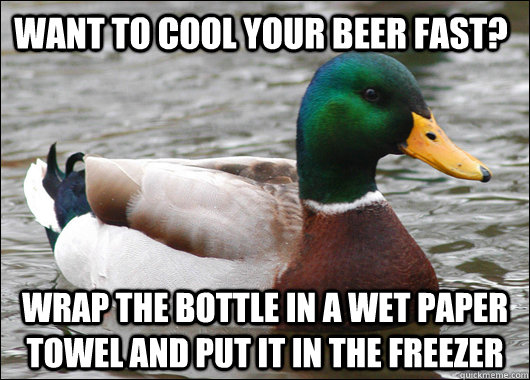 want to cool your beer fast? wrap the bottle in a wet paper towel and put it in the freezer - want to cool your beer fast? wrap the bottle in a wet paper towel and put it in the freezer  Actual Advice Mallard