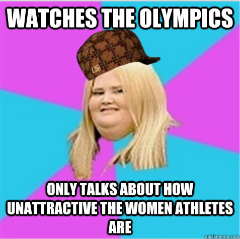 watches the Olympics only talks about how unattractive the women athletes are - watches the Olympics only talks about how unattractive the women athletes are  scumbag fat girl