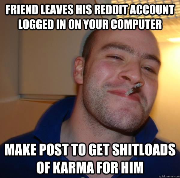 Friend leaves his reddit account logged in on your computer make post to get shitloads of karma for him - Friend leaves his reddit account logged in on your computer make post to get shitloads of karma for him  Misc