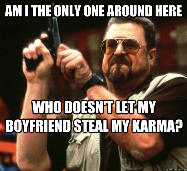 Am i the only one around here who doesn't let my boyfriend steal my karma? - Am i the only one around here who doesn't let my boyfriend steal my karma?  Walter
