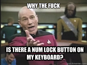 why the fuck is there a num lock button on my keyboard? - why the fuck is there a num lock button on my keyboard?  Annoyed Picard