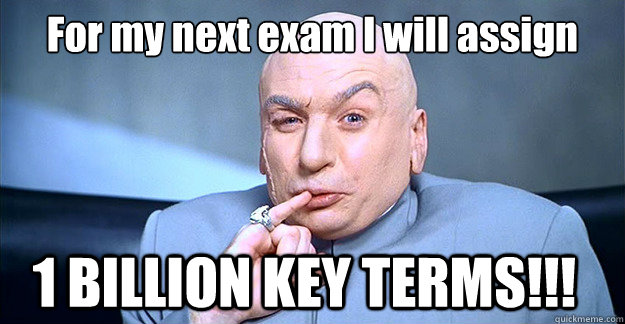 For my next exam I will assign   1 BILLION KEY TERMS!!!