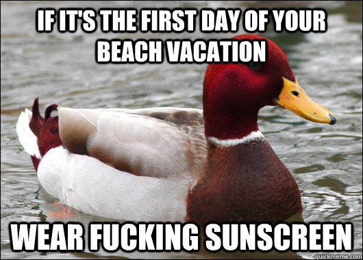 if it's the first day of your beach vacation wear fucking sunscreen - if it's the first day of your beach vacation wear fucking sunscreen  Malicious Advice Mallard