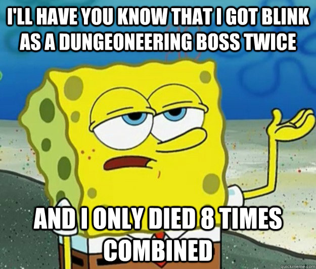 I'LL HAVE YOU KNOW THAT I GOT BLINK AS A DUNGEONEERING BOSS TWICE AND I ONLY DIED 8 TIMES COMBINED - I'LL HAVE YOU KNOW THAT I GOT BLINK AS A DUNGEONEERING BOSS TWICE AND I ONLY DIED 8 TIMES COMBINED  Tough Spongebob