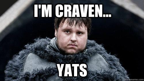 I'm Craven... Yats  Sad Samwell