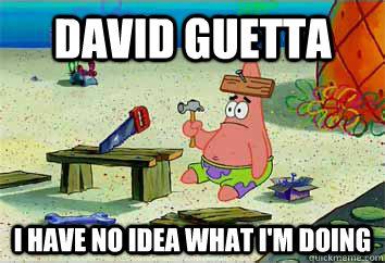 DAVID GUETTA I have no idea what i'm doing  I have no idea what Im doing - Patrick Star